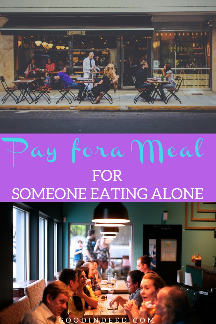 When we pay for the meal of someone eating alone we show them that they're not as alone as they may think and that people care.